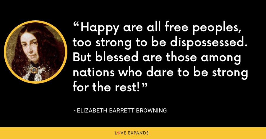 Happy are all free peoples, too strong to be dispossessed. But blessed are those among nations who dare to be strong for the rest! - Elizabeth Barrett Browning