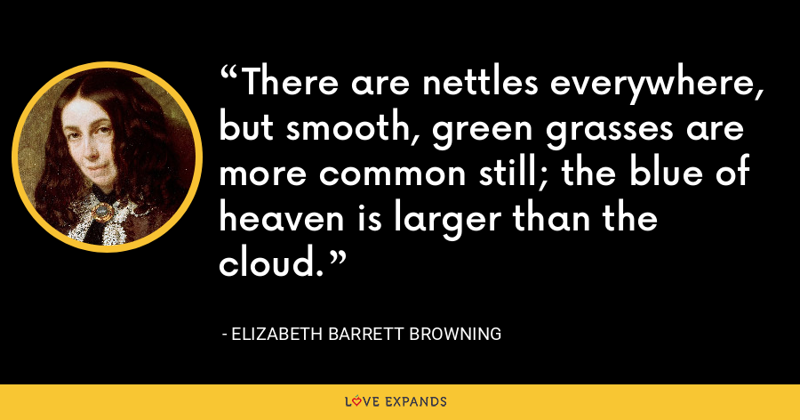 There are nettles everywhere, but smooth, green grasses are more common still; the blue of heaven is larger than the cloud. - Elizabeth Barrett Browning