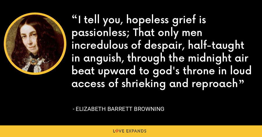 I tell you, hopeless grief is passionless; That only men incredulous of despair, half-taught in anguish, through the midnight air beat upward to god's throne in loud access of shrieking and reproach - Elizabeth Barrett Browning