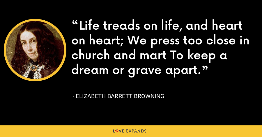 Life treads on life, and heart on heart; We press too close in church and mart To keep a dream or grave apart. - Elizabeth Barrett Browning