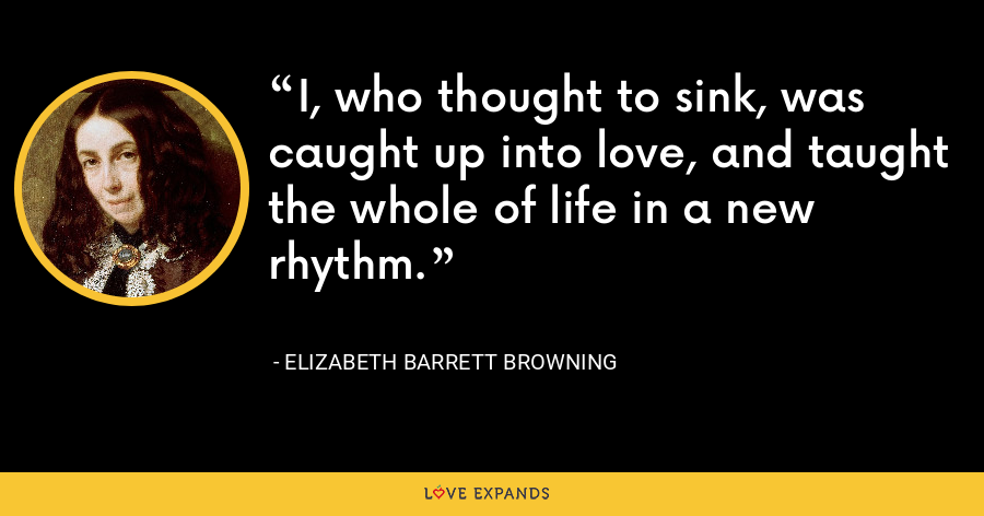 I, who thought to sink, was caught up into love, and taught the whole of life in a new rhythm. - Elizabeth Barrett Browning