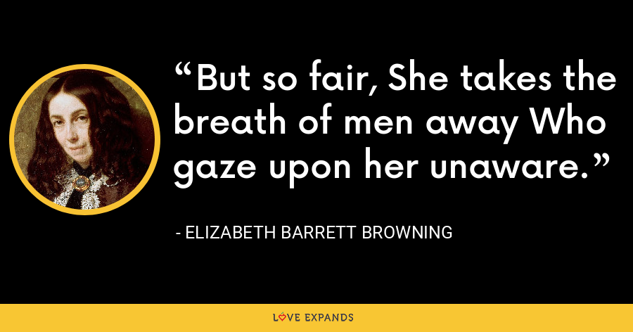 But so fair, She takes the breath of men away Who gaze upon her unaware. - Elizabeth Barrett Browning