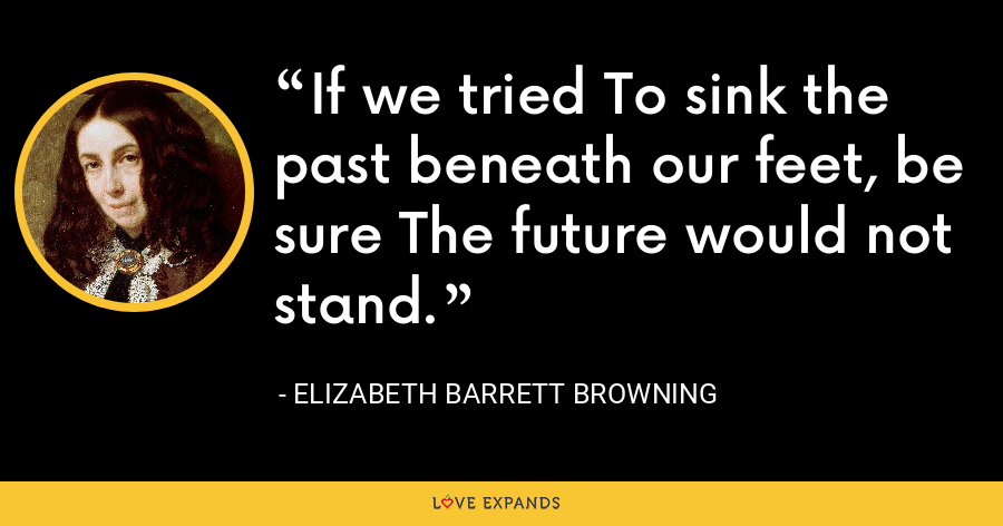If we tried To sink the past beneath our feet, be sure The future would not stand. - Elizabeth Barrett Browning