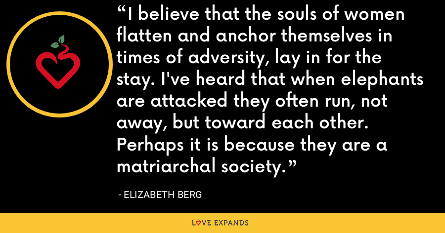 I believe that the souls of women flatten and anchor themselves in times of adversity, lay in for the stay. I've heard that when elephants are attacked they often run, not away, but toward each other. Perhaps it is because they are a matriarchal society. - Elizabeth Berg