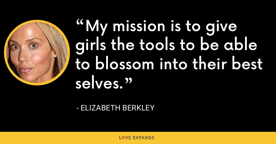 My mission is to give girls the tools to be able to blossom into their best selves. - Elizabeth Berkley
