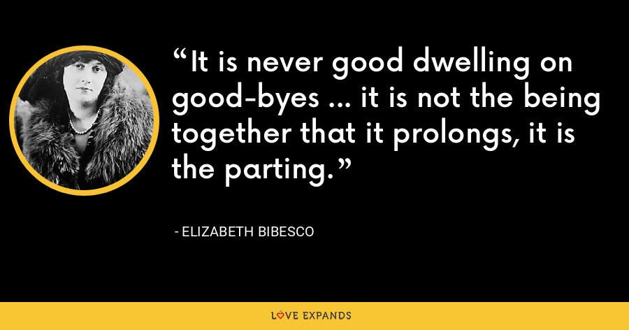 It is never good dwelling on good-byes ... it is not the being together that it prolongs, it is the parting. - Elizabeth Bibesco