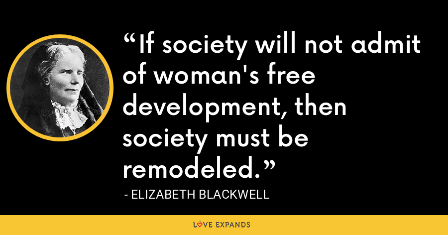 If society will not admit of woman's free development, then society must be remodeled. - Elizabeth Blackwell