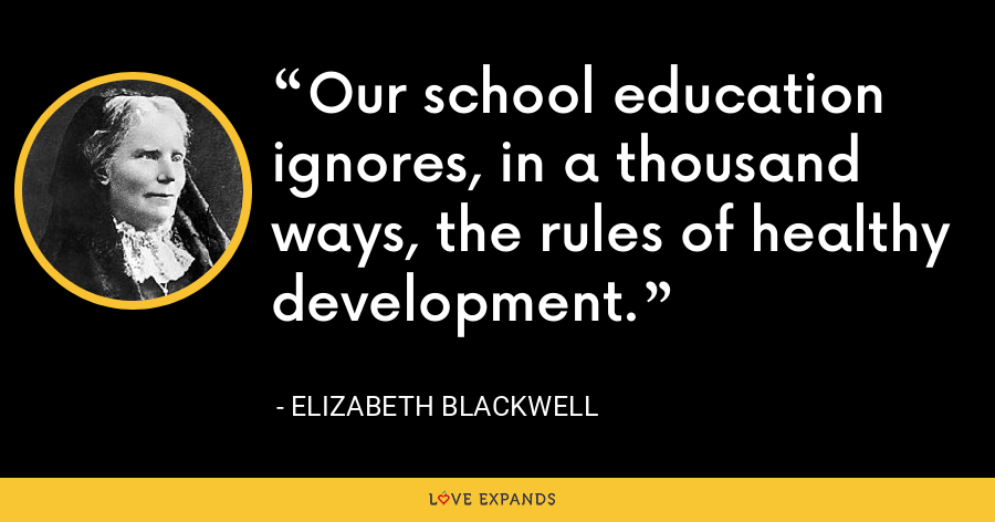 Our school education ignores, in a thousand ways, the rules of healthy development. - Elizabeth Blackwell