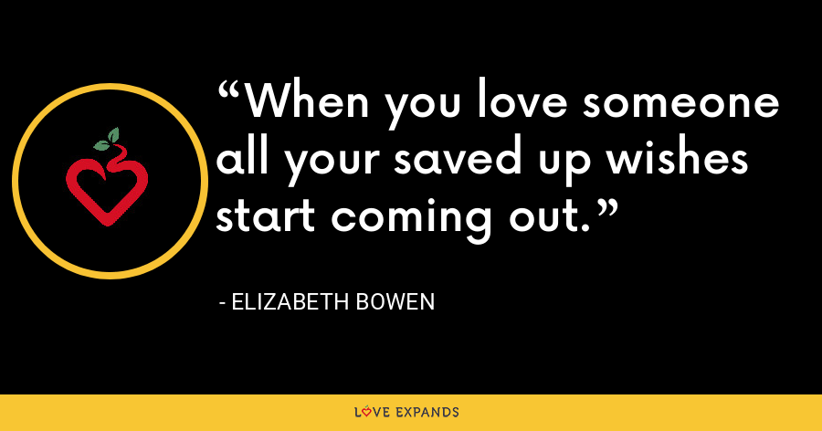 When you love someone all your saved up wishes start coming out. - Elizabeth Bowen