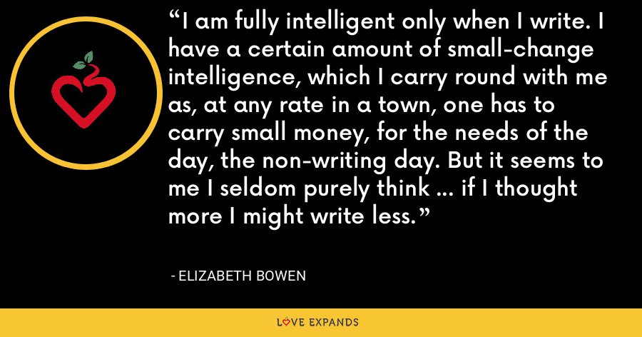 I am fully intelligent only when I write. I have a certain amount of small-change intelligence, which I carry round with me as, at any rate in a town, one has to carry small money, for the needs of the day, the non-writing day. But it seems to me I seldom purely think ... if I thought more I might write less. - Elizabeth Bowen