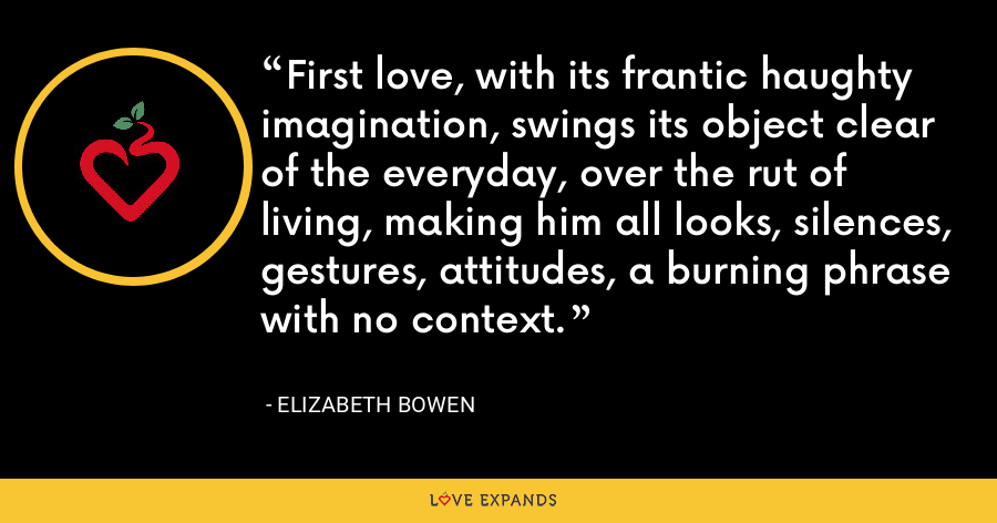 First love, with its frantic haughty imagination, swings its object clear of the everyday, over the rut of living, making him all looks, silences, gestures, attitudes, a burning phrase with no context. - Elizabeth Bowen