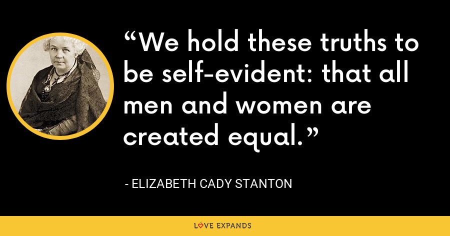 We hold these truths to be self-evident: that all men and women are created equal. - Elizabeth Cady Stanton
