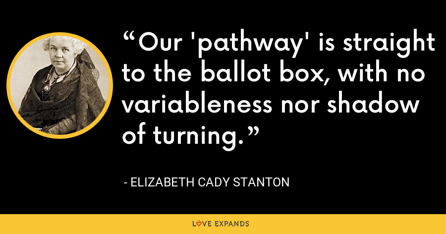 Our 'pathway' is straight to the ballot box, with no variableness nor shadow of turning. - Elizabeth Cady Stanton
