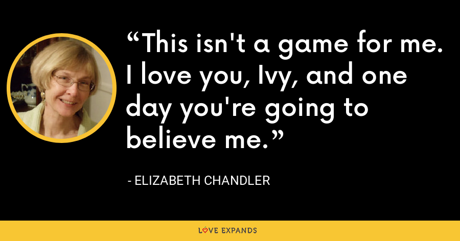 This isn't a game for me. I love you, Ivy, and one day you're going to believe me. - Elizabeth Chandler