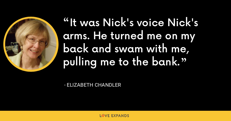 It was Nick's voice Nick's arms. He turned me on my back and swam with me, pulling me to the bank. - Elizabeth Chandler