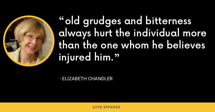 old grudges and bitterness always hurt the individual more than the one whom he believes injured him. - Elizabeth Chandler