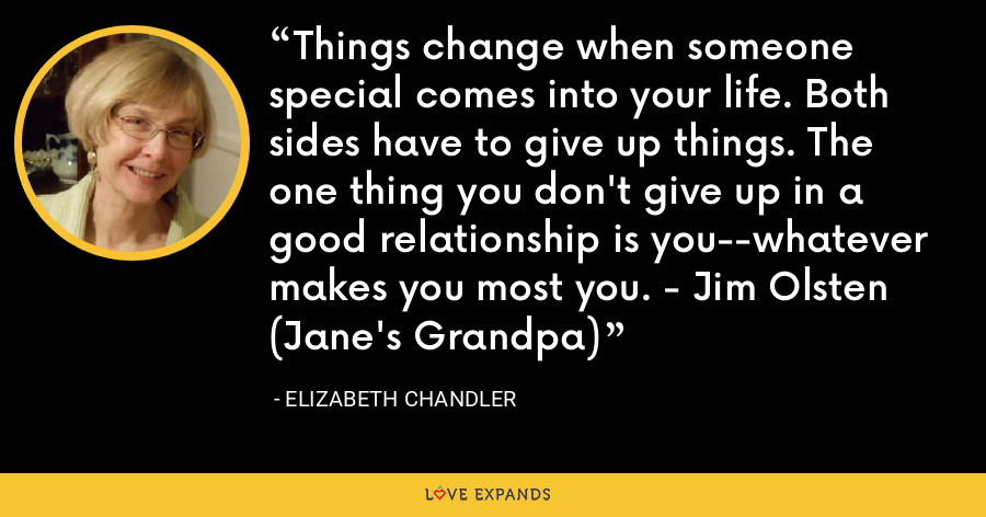 Things change when someone special comes into your life. Both sides have to give up things. The one thing you don't give up in a good relationship is you--whatever makes you most you. - Jim Olsten (Jane's Grandpa) - Elizabeth Chandler