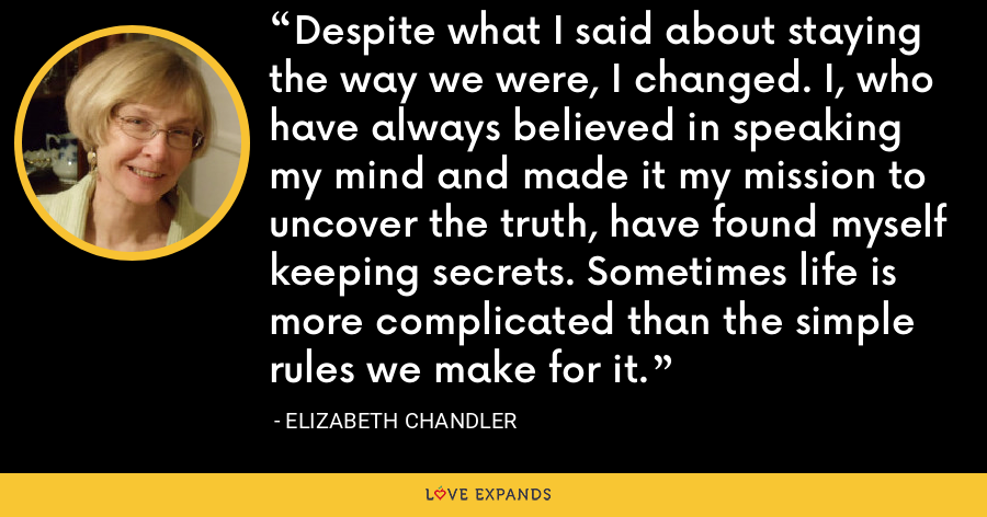 Despite what I said about staying the way we were, I changed. I, who have always believed in speaking my mind and made it my mission to uncover the truth, have found myself keeping secrets. Sometimes life is more complicated than the simple rules we make for it. - Elizabeth Chandler