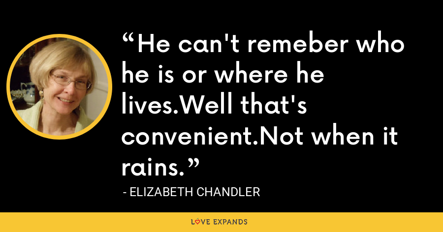 He can't remeber who he is or where he lives.Well that's convenient.Not when it rains. - Elizabeth Chandler
