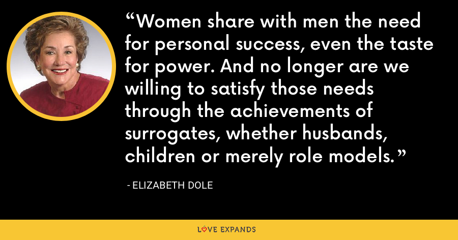 Women share with men the need for personal success, even the taste for power. And no longer are we willing to satisfy those needs through the achievements of surrogates, whether husbands, children or merely role models. - Elizabeth Dole