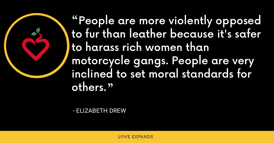 People are more violently opposed to fur than leather because it's safer to harass rich women than motorcycle gangs. People are very inclined to set moral standards for others. - Elizabeth Drew