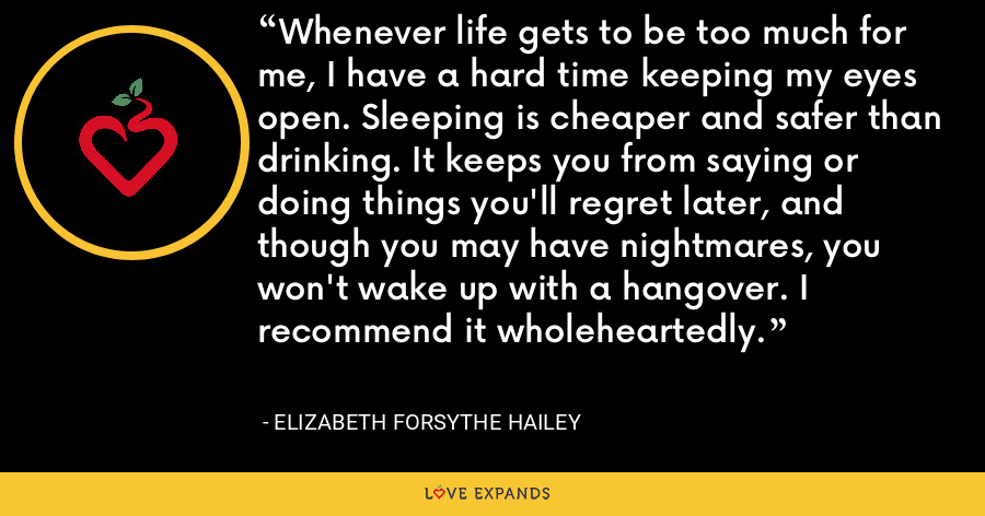 Whenever life gets to be too much for me, I have a hard time keeping my eyes open. Sleeping is cheaper and safer than drinking. It keeps you from saying or doing things you'll regret later, and though you may have nightmares, you won't wake up with a hangover. I recommend it wholeheartedly. - Elizabeth Forsythe Hailey