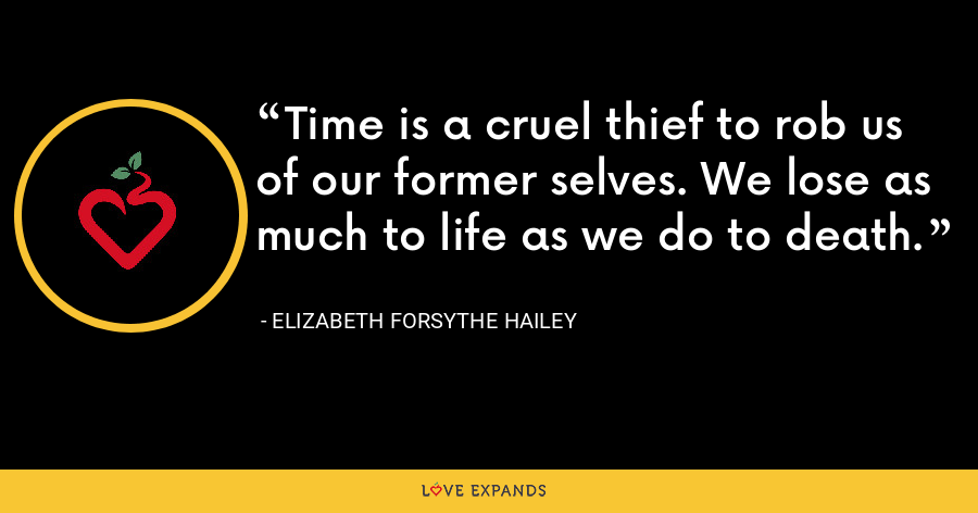 Time is a cruel thief to rob us of our former selves. We lose as much to life as we do to death. - Elizabeth Forsythe Hailey