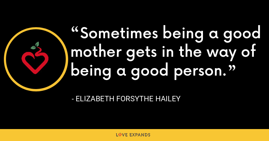 Sometimes being a good mother gets in the way of being a good person. - Elizabeth Forsythe Hailey