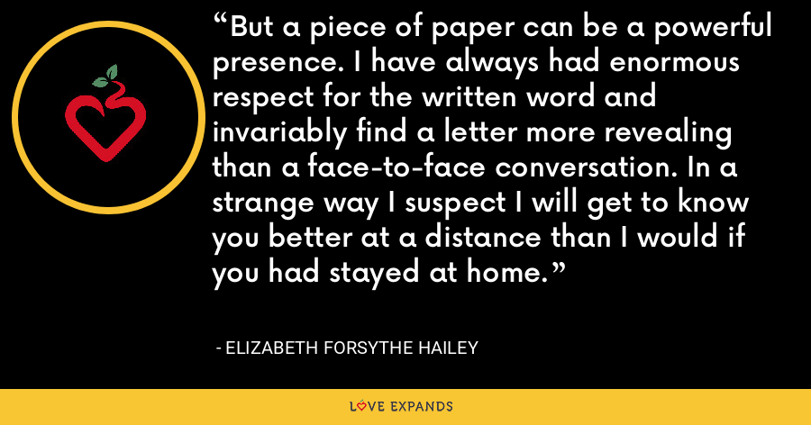 But a piece of paper can be a powerful presence. I have always had enormous respect for the written word and invariably find a letter more revealing than a face-to-face conversation. In a strange way I suspect I will get to know you better at a distance than I would if you had stayed at home. - Elizabeth Forsythe Hailey