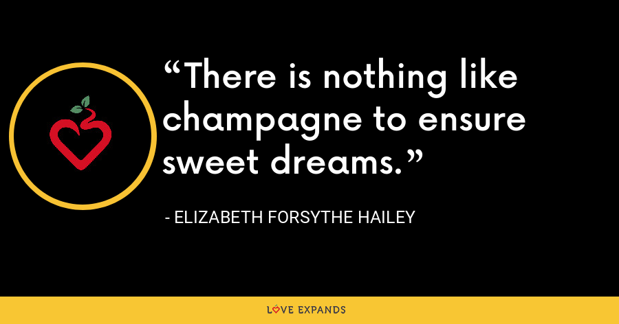 There is nothing like champagne to ensure sweet dreams. - Elizabeth Forsythe Hailey