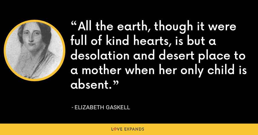 All the earth, though it were full of kind hearts, is but a desolation and desert place to a mother when her only child is absent. - Elizabeth Gaskell