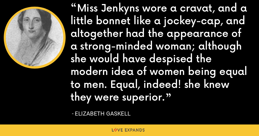 Miss Jenkyns wore a cravat, and a little bonnet like a jockey-cap, and altogether had the appearance of a strong-minded woman; although she would have despised the modern idea of women being equal to men. Equal, indeed! she knew they were superior. - Elizabeth Gaskell