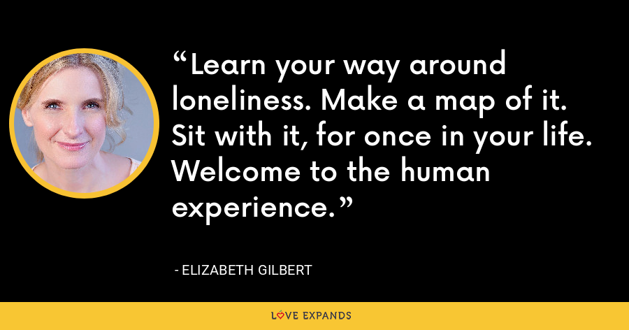 Learn your way around loneliness. Make a map of it. Sit with it, for once in your life. Welcome to the human experience. - Elizabeth Gilbert