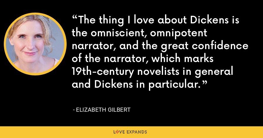 The thing I love about Dickens is the omniscient, omnipotent narrator, and the great confidence of the narrator, which marks 19th-century novelists in general and Dickens in particular. - Elizabeth Gilbert