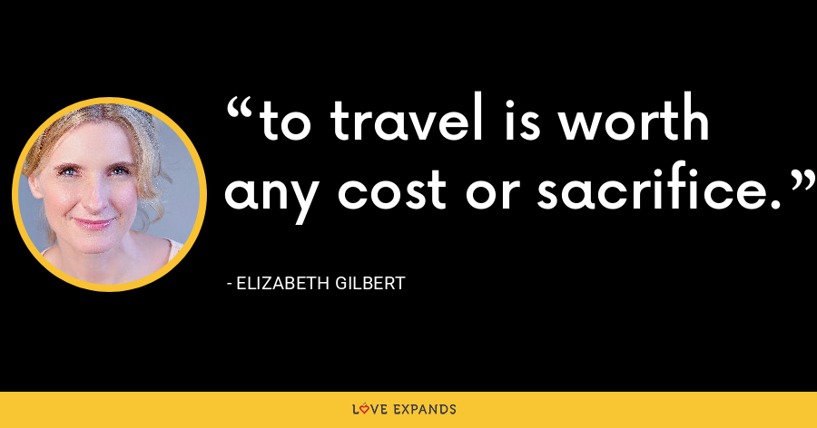 to travel is worth any cost or sacrifice. - Elizabeth Gilbert