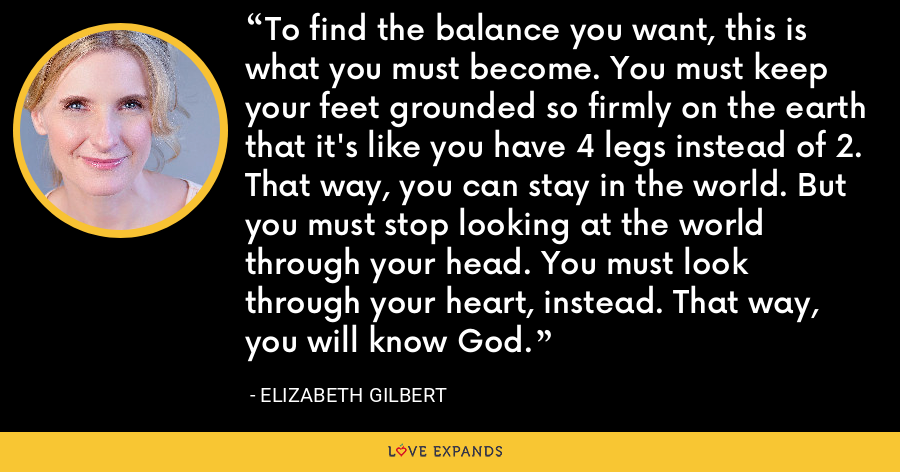 To find the balance you want, this is what you must become. You must keep your feet grounded so firmly on the earth that it's like you have 4 legs instead of 2. That way, you can stay in the world. But you must stop looking at the world through your head. You must look through your heart, instead. That way, you will know God. - Elizabeth Gilbert