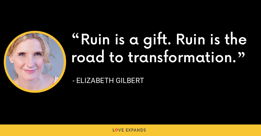 Ruin is a gift. Ruin is the road to transformation. - Elizabeth Gilbert