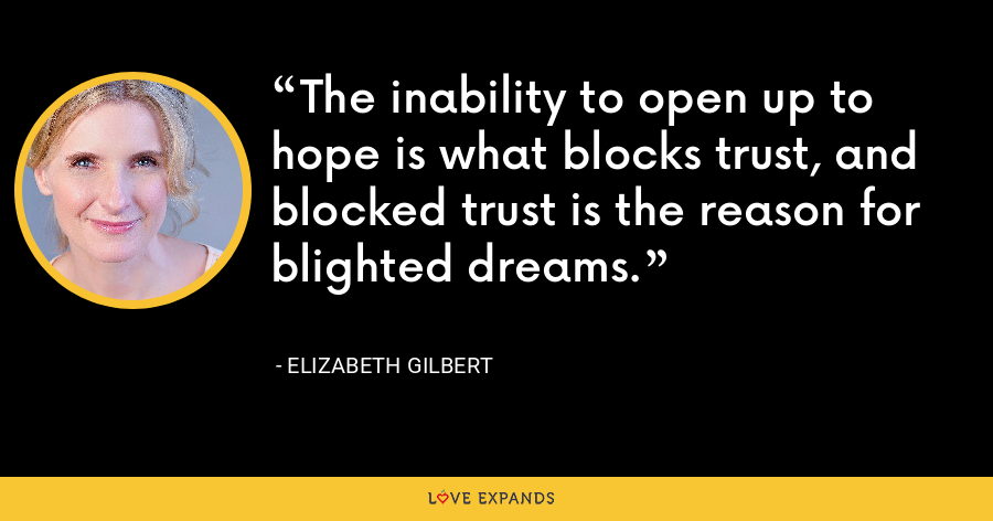 The inability to open up to hope is what blocks trust, and blocked trust is the reason for blighted dreams. - Elizabeth Gilbert