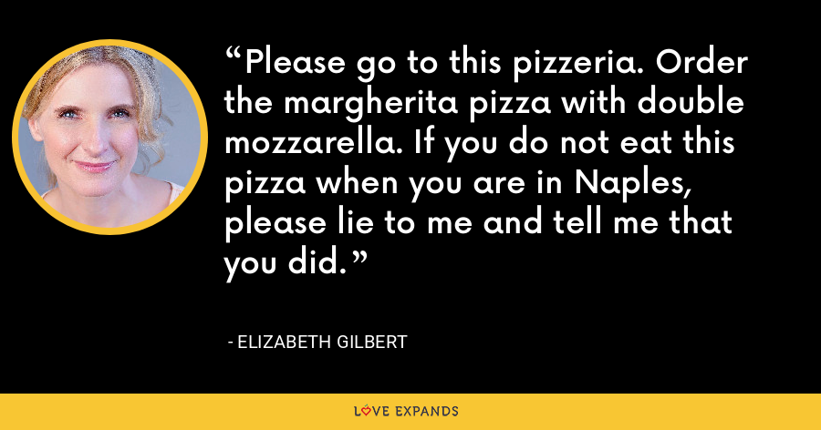 Please go to this pizzeria. Order the margherita pizza with double mozzarella. If you do not eat this pizza when you are in Naples, please lie to me and tell me that you did. - Elizabeth Gilbert