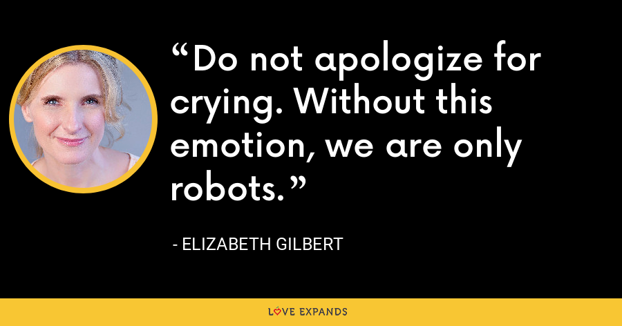 Do not apologize for crying. Without this emotion, we are only robots. - Elizabeth Gilbert