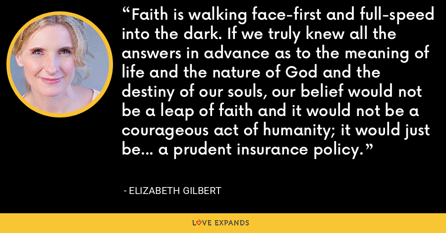 Faith is walking face-first and full-speed into the dark. If we truly knew all the answers in advance as to the meaning of life and the nature of God and the destiny of our souls, our belief would not be a leap of faith and it would not be a courageous act of humanity; it would just be... a prudent insurance policy. - Elizabeth Gilbert