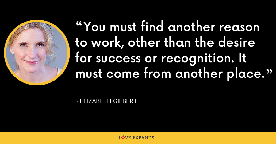 You must find another reason to work, other than the desire for success or recognition. It must come from another place. - Elizabeth Gilbert