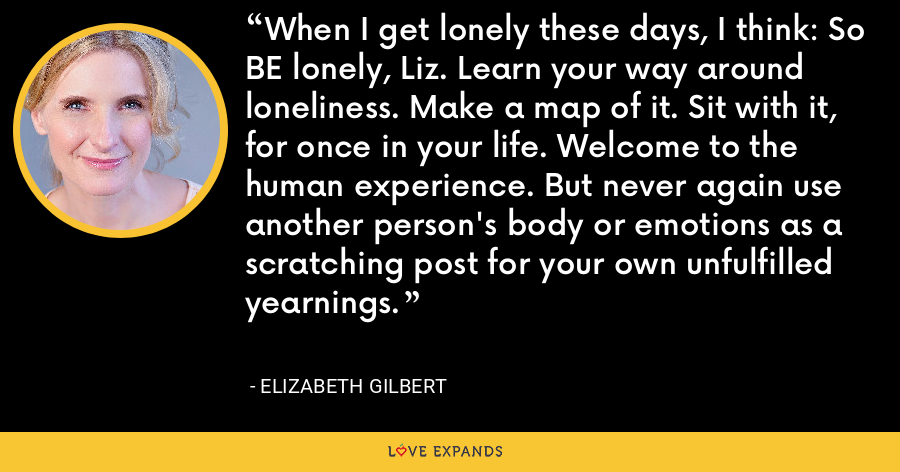 When I get lonely these days, I think: So BE lonely, Liz. Learn your way around loneliness. Make a map of it. Sit with it, for once in your life. Welcome to the human experience. But never again use another person's body or emotions as a scratching post for your own unfulfilled yearnings. - Elizabeth Gilbert