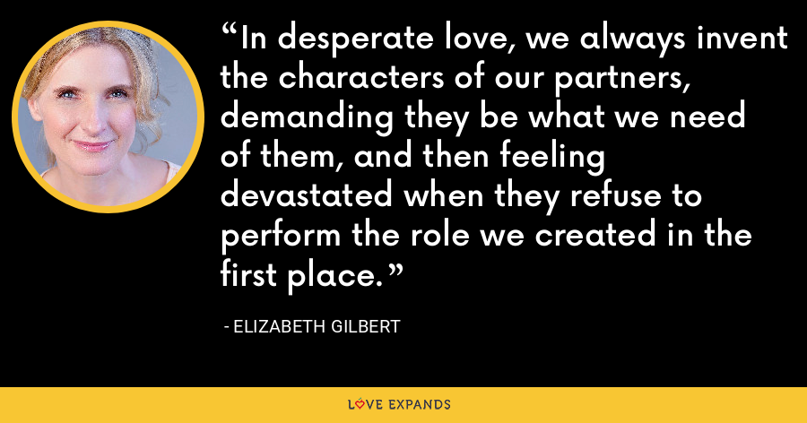 In desperate love, we always invent the characters of our partners, demanding they be what we need of them, and then feeling devastated when they refuse to perform the role we created in the first place. - Elizabeth Gilbert