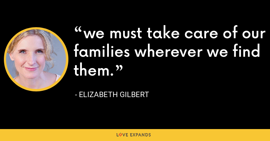 we must take care of our families wherever we find them. - Elizabeth Gilbert