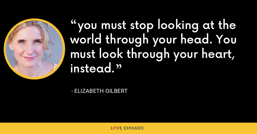 you must stop looking at the world through your head. You must look through your heart, instead. - Elizabeth Gilbert
