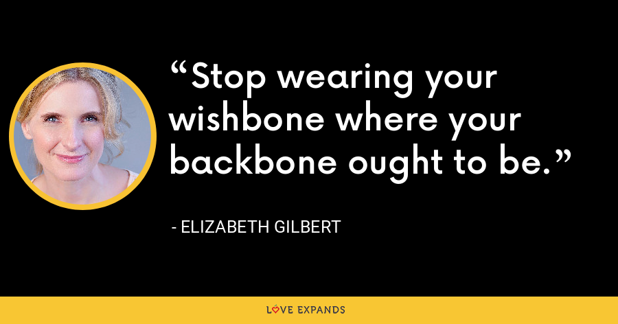 Stop wearing your wishbone where your backbone ought to be. - Elizabeth Gilbert