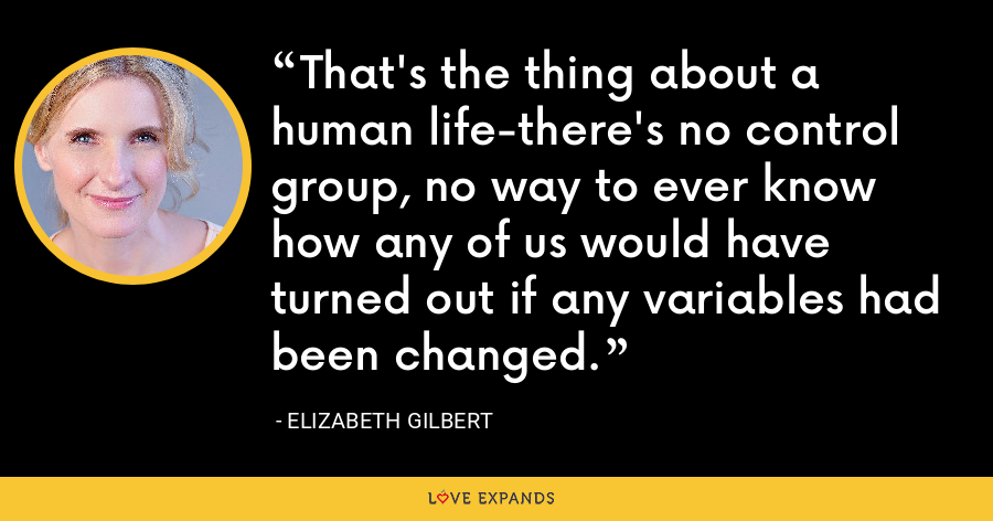 That's the thing about a human life-there's no control group, no way to ever know how any of us would have turned out if any variables had been changed. - Elizabeth Gilbert