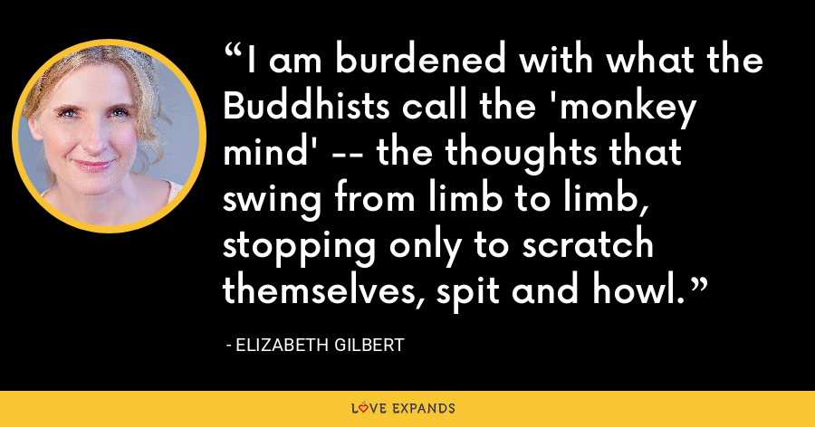 I am burdened with what the Buddhists call the 'monkey mind' -- the thoughts that swing from limb to limb, stopping only to scratch themselves, spit and howl. - Elizabeth Gilbert