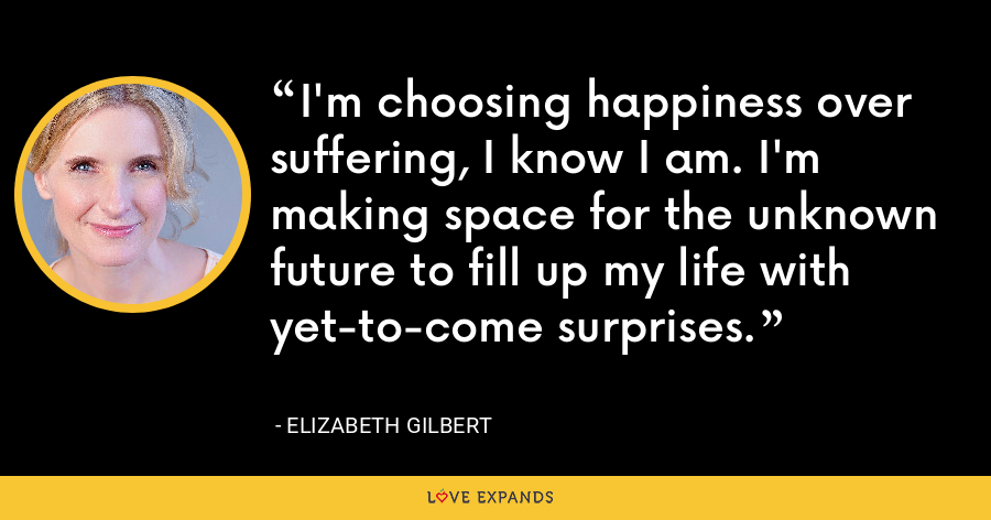 I'm choosing happiness over suffering, I know I am. I'm making space for the unknown future to fill up my life with yet-to-come surprises. - Elizabeth Gilbert